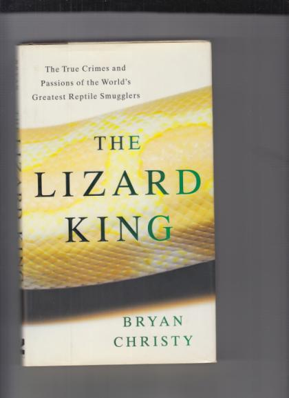 The Lizard King : The True Crimes and Passions of the World's Greatest Reptile Smugglers