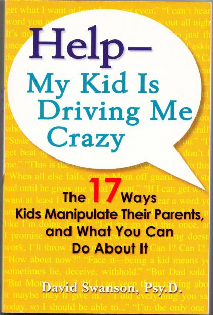 Help- My Kid is Driving Me Crazy: The 17 Ways Kids Manipulate Their Parents, and What You Can Do About It